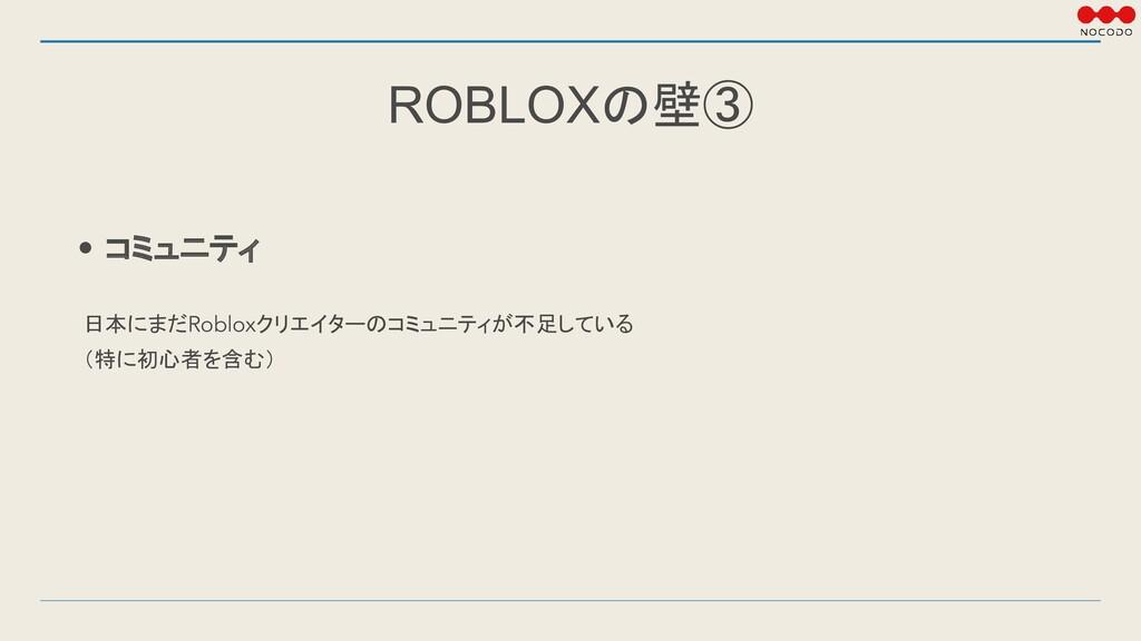 ROBLOXの壁③ • コミュニティ 日本にまだRobloxクリエイターのコミュニティが不足し...