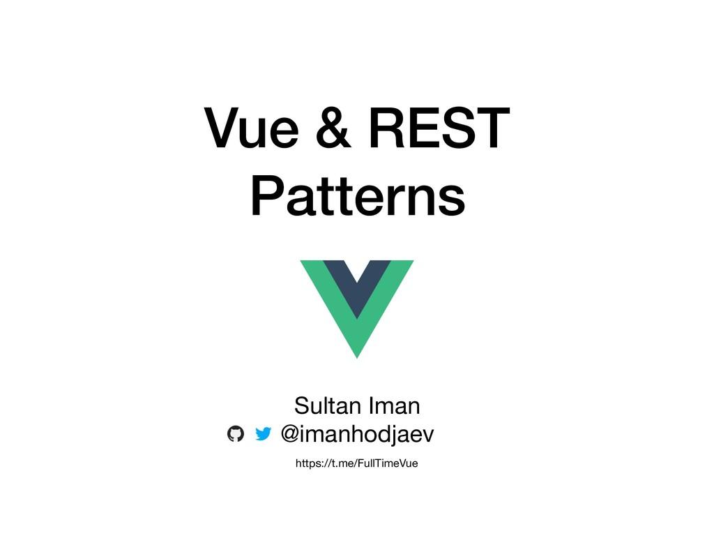 Vue & REST Patterns Sultan Iman  @imanhodjaev h...