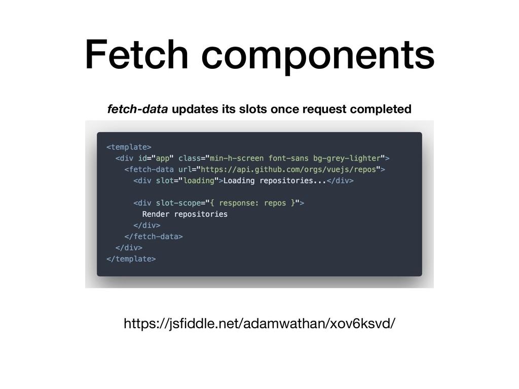 Fetch components https://jsfiddle.net/adamwathan...