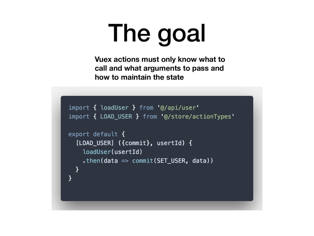 The goal Vuex actions must only know what to ca...