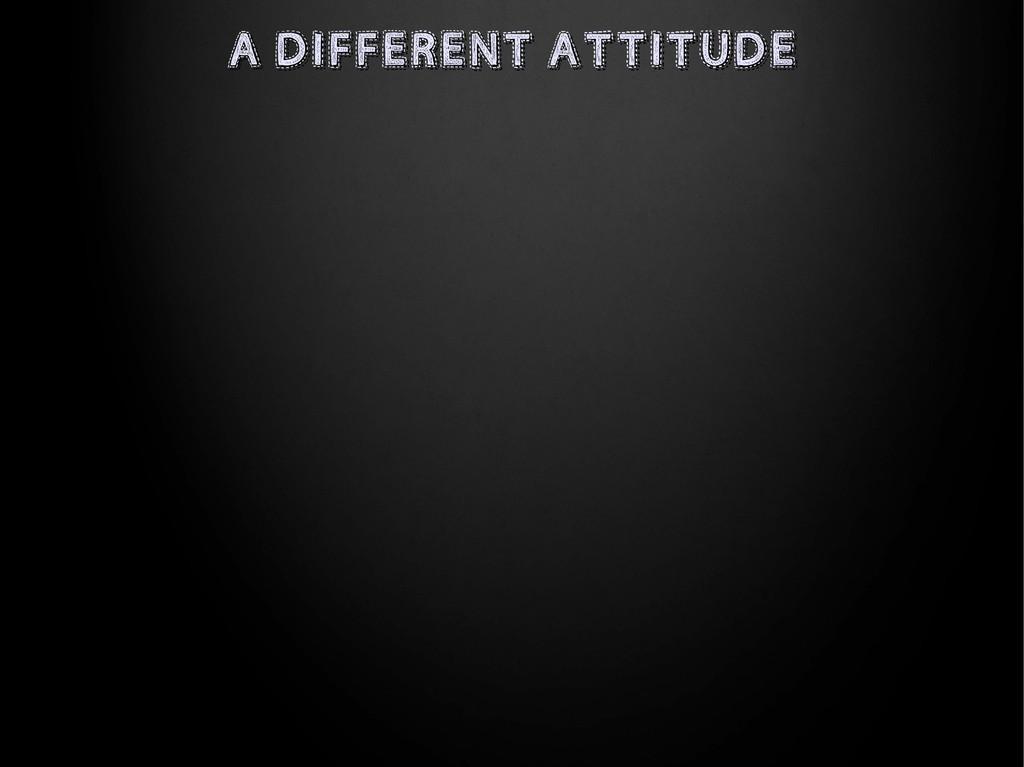 A DIFFERENT ATTITUDE A DIFFERENT ATTITUDE