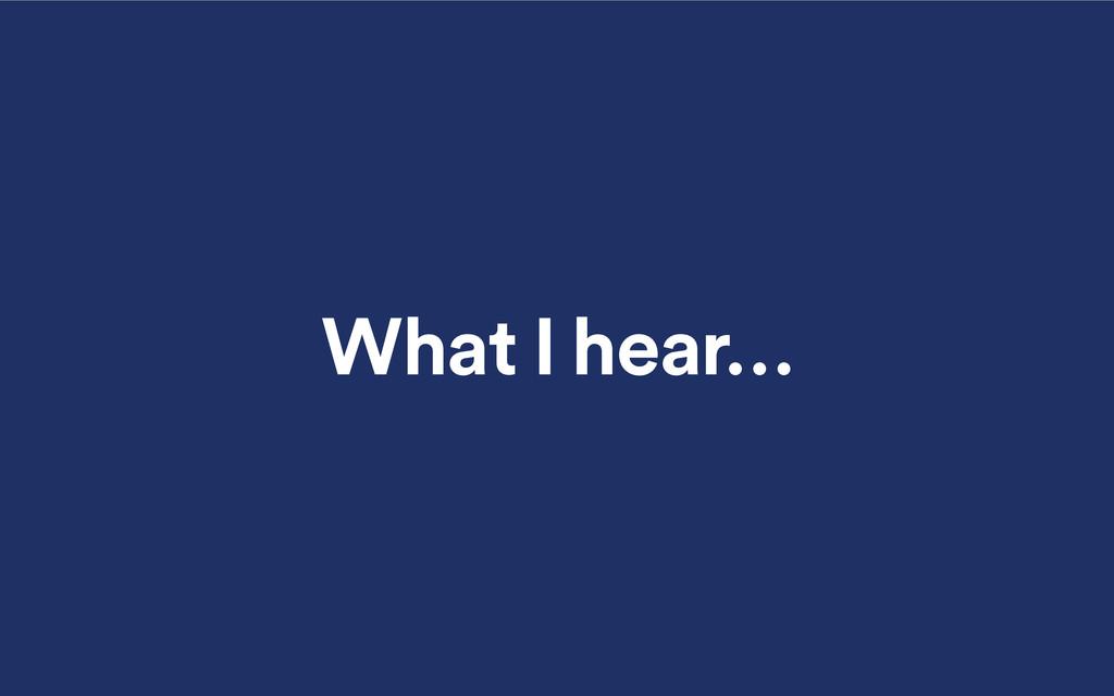 What I hear…
