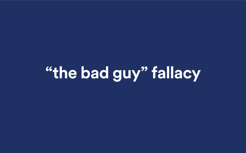 """the bad guy"" fallacy"