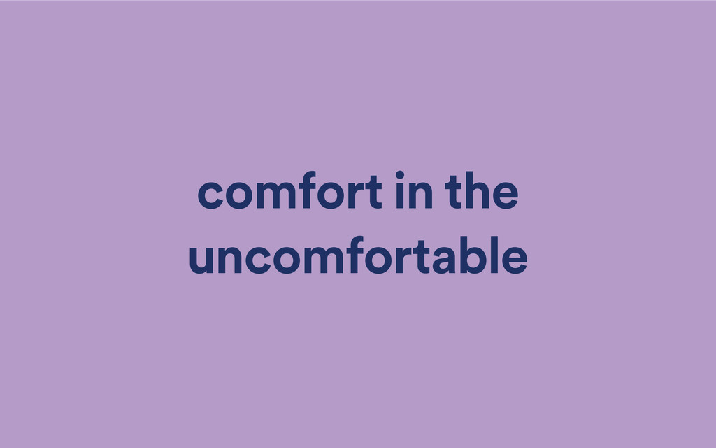 comfort in the uncomfortable