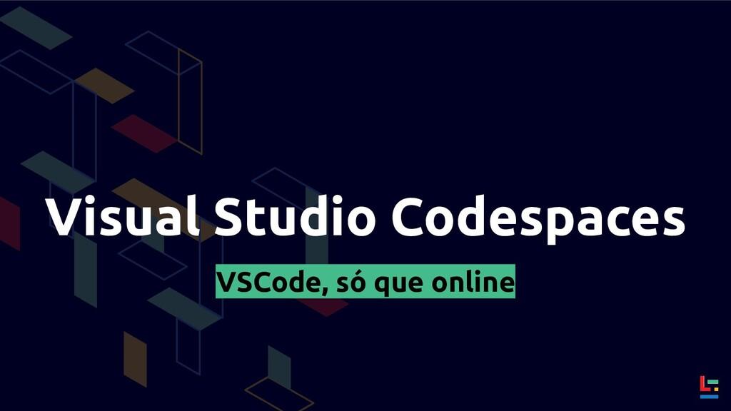 Visual Studio Codespaces VSCode, só que online