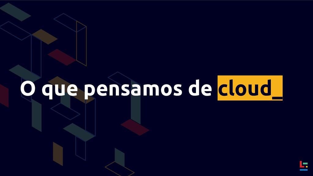O que pensamos de cloud_