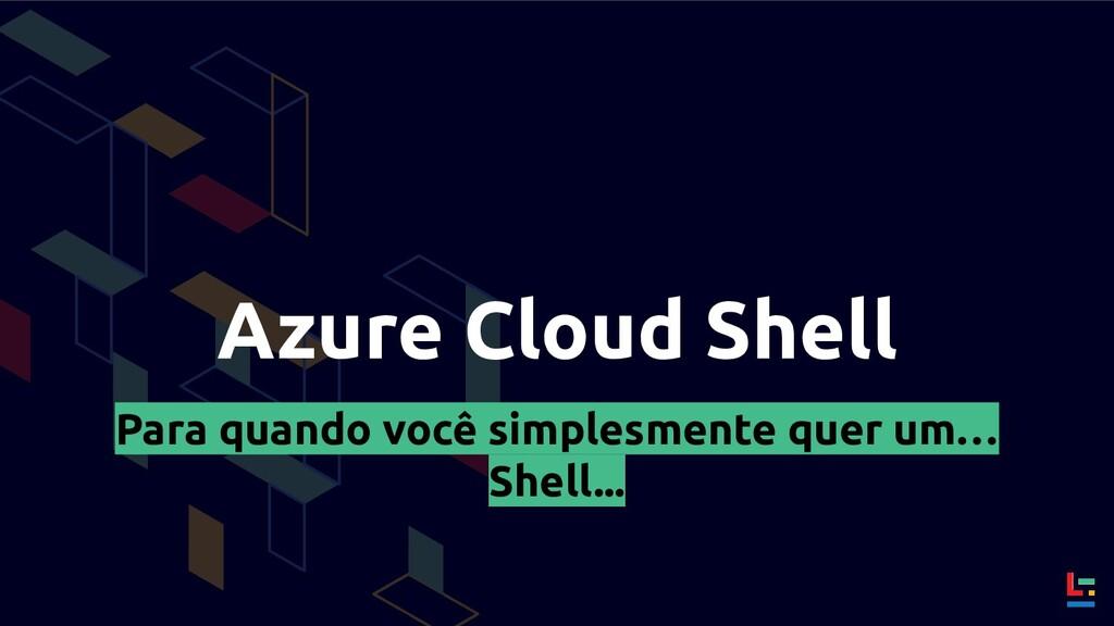 Azure Cloud Shell Para quando você simplesmente...