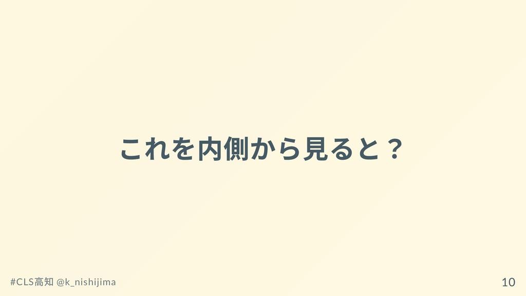 これを内側から⾒ると? #CLS ⾼知 @k_nishijima 10