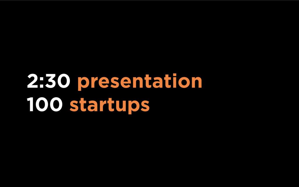 2:30 presentation 100 startups