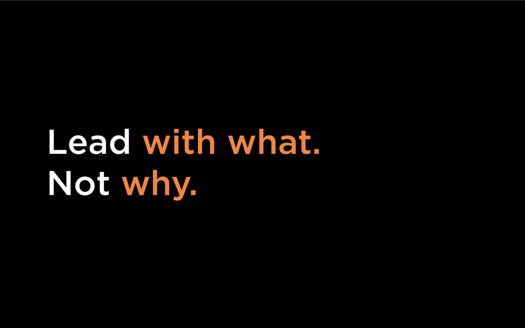 Lead with what. Not why.