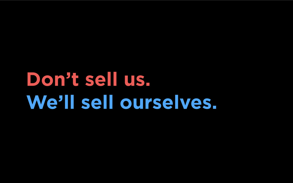 Don't sell us. We'll sell ourselves.