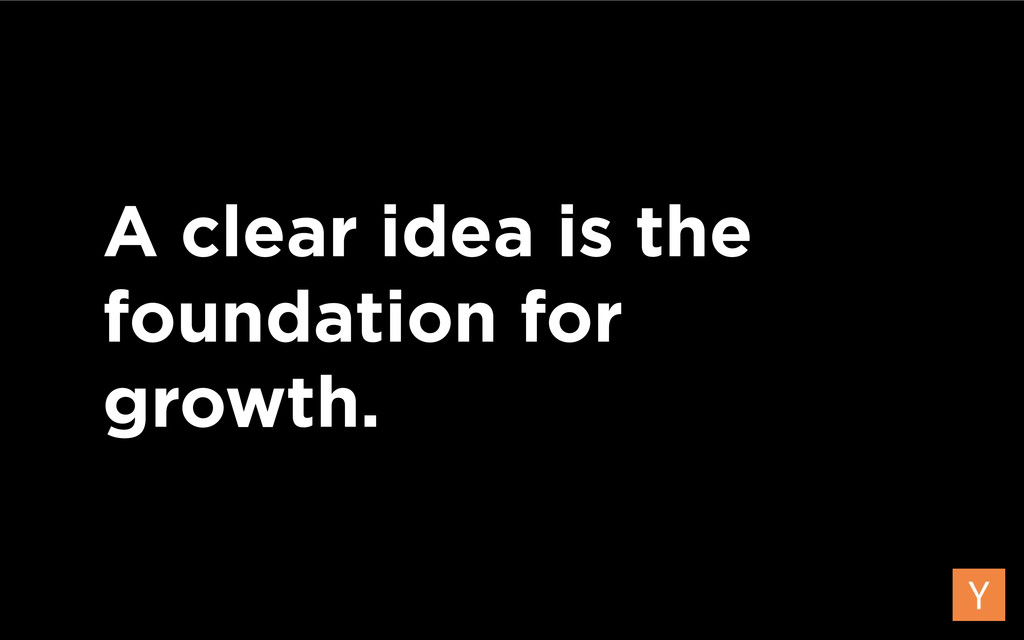 A clear idea is the foundation for growth.