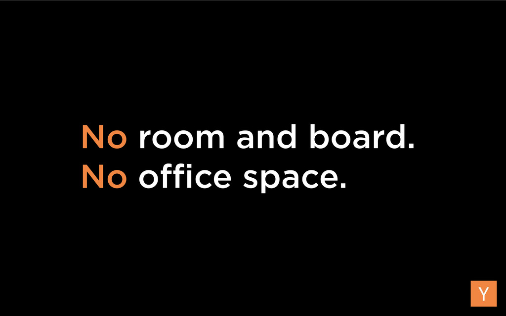 No room and board. No office space.