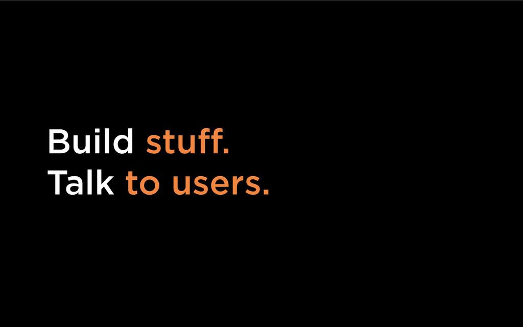 Build stuff. Talk to users.