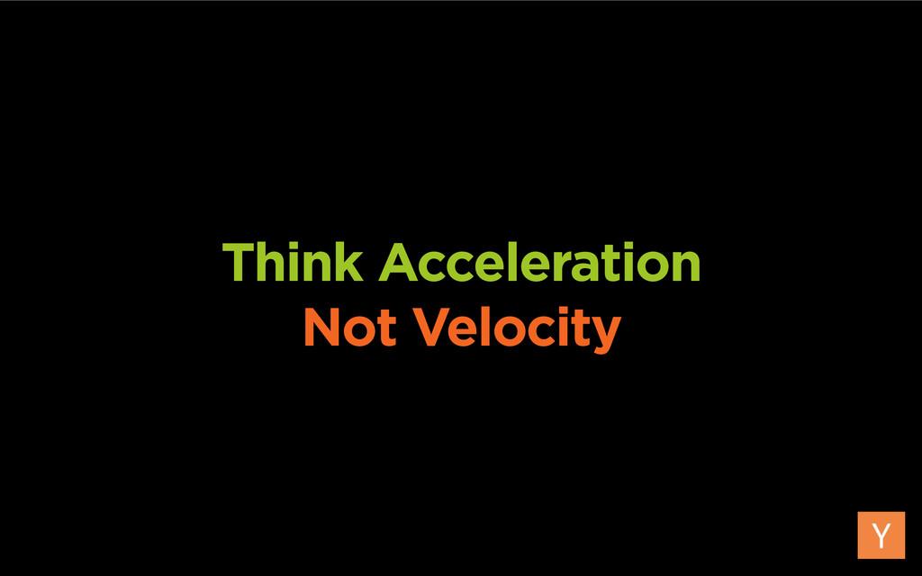 Think Acceleration Not Velocity