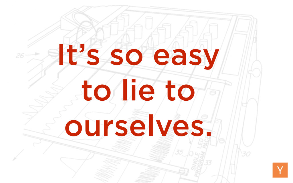 It's so easy to lie to ourselves.