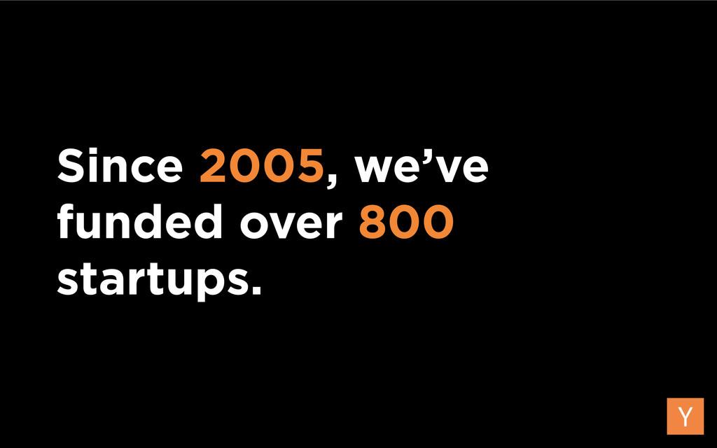 Since 2005, we've funded over 800 startups.