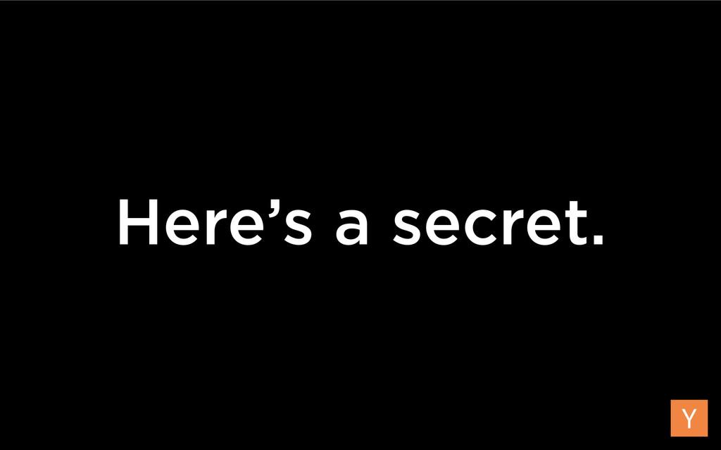 Here's a secret.