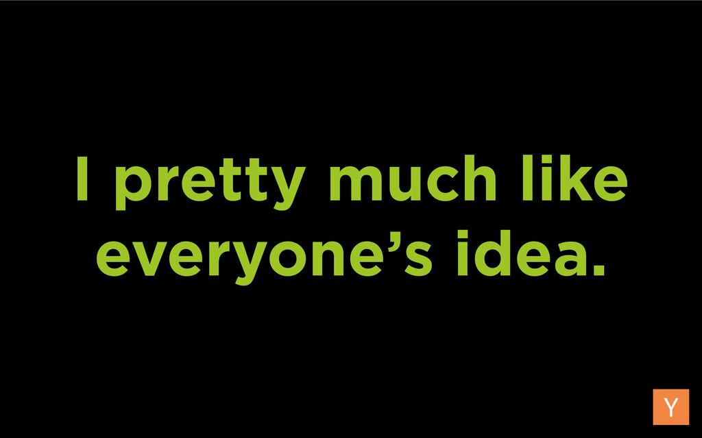 I pretty much like everyone's idea.