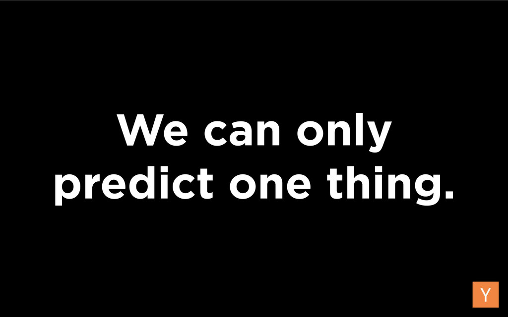 We can only predict one thing.
