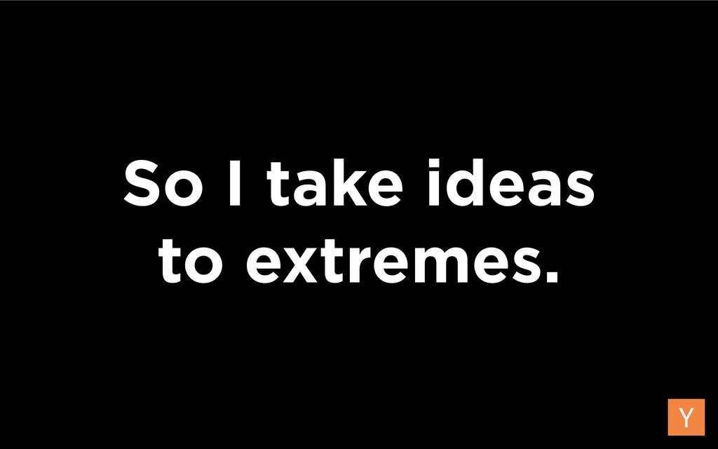So I take ideas  to extremes.