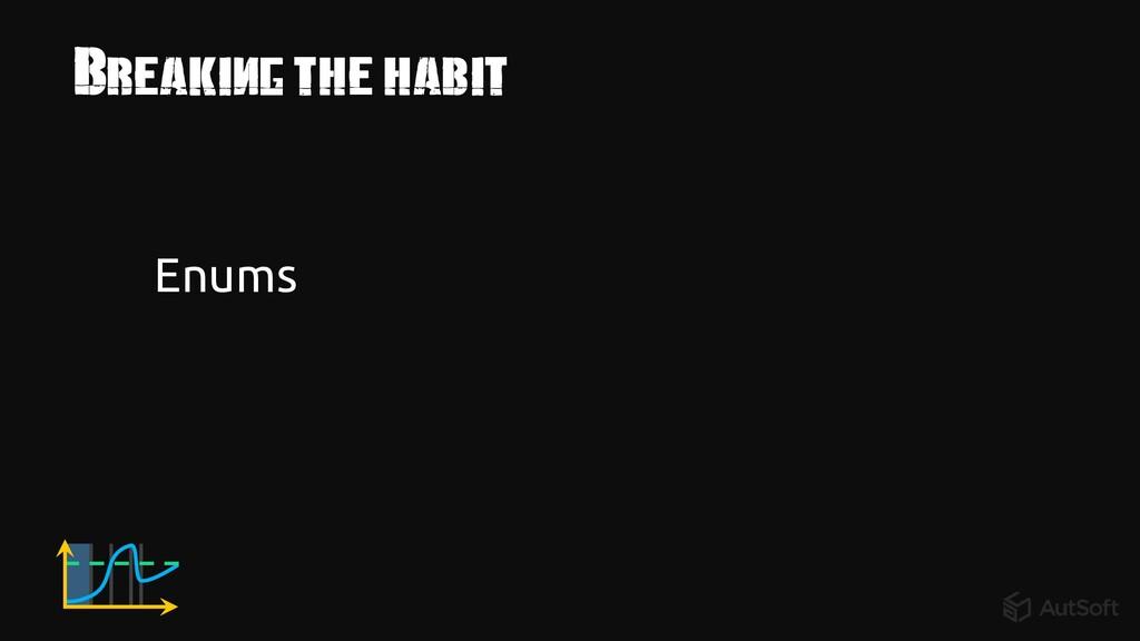 Breaking the habit Enums