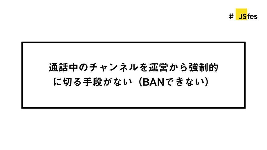 # jsfes 通話中のチャンネルを運営から強制的 に切る手段がない(BANできない)