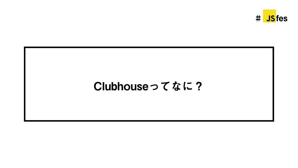 # jsfes Clubhouseってなに?