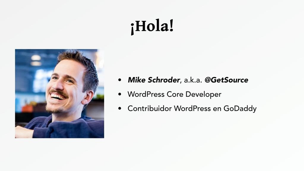 ¡Hola! • Mike Schroder, a.k.a. @GetSource • Wor...