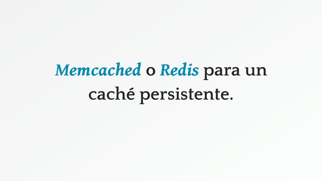 Memcached o Redis para un caché persistente.