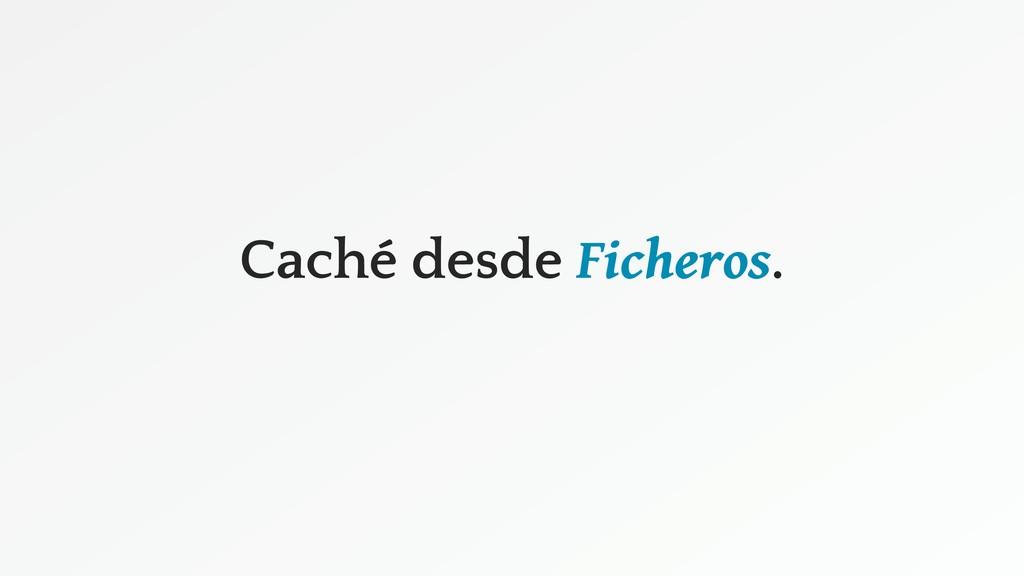 Caché desde Ficheros.