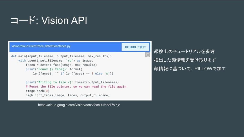 コード: Vision API 顔検出のチュートリアルを参考 検出した顔情報を受け取ります 顔...