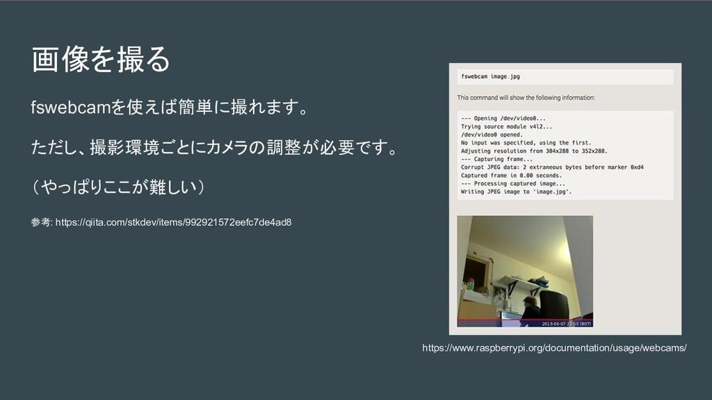 画像を撮る fswebcamを使えば簡単に撮れます。 ただし、撮影環境ごとにカメラの調整が必要...