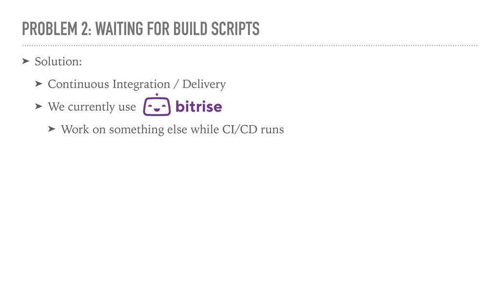 PROBLEM 2: WAITING FOR BUILD SCRIPTS ➤ Solution...