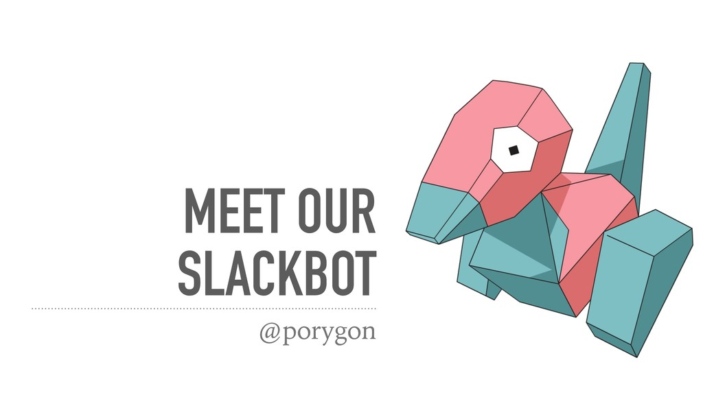 MEET OUR SLACKBOT @porygon