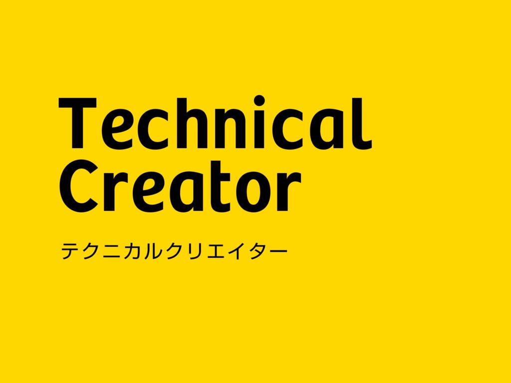 Technical Creator ςΫχΧϧΫϦΤΠλʔ