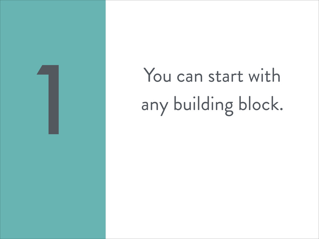 You can start with any building block. 1
