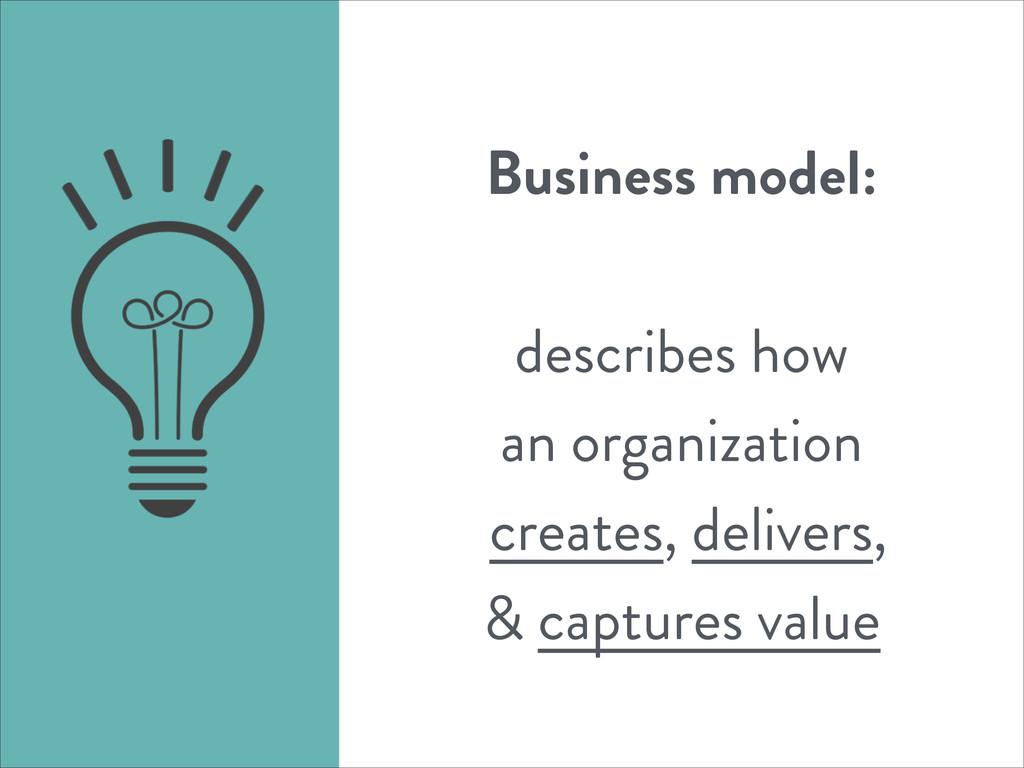 Business model: ! describes how an organization...