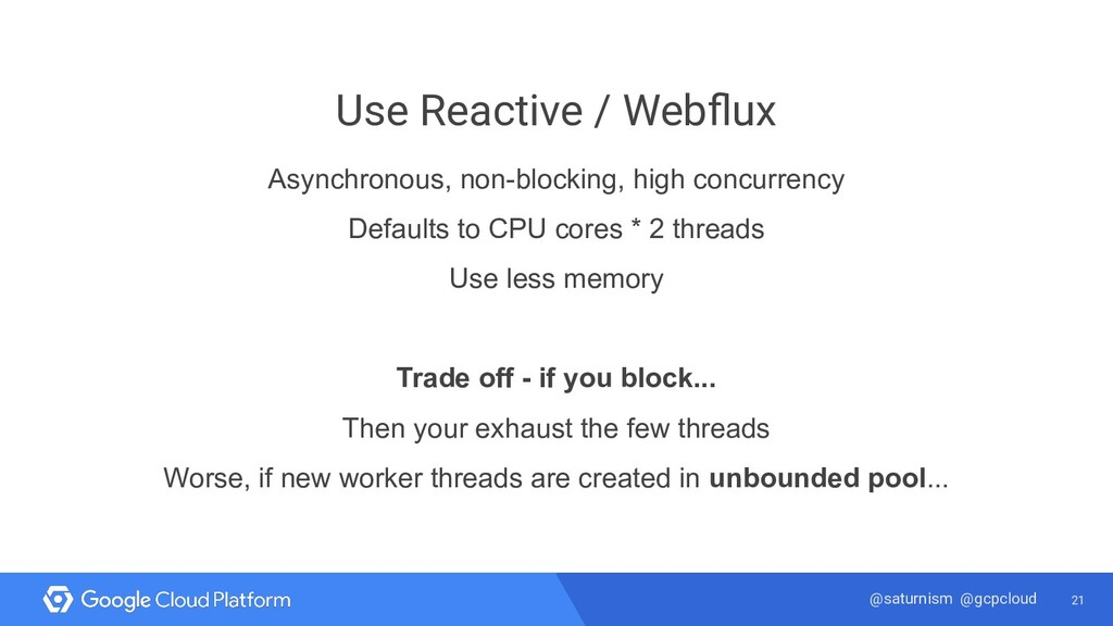 21 @saturnism @gcpcloud Use Reactive / Webflux A...