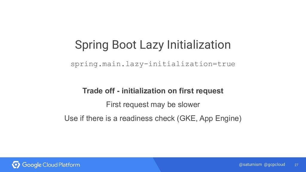 27 @saturnism @gcpcloud Spring Boot Lazy Initia...