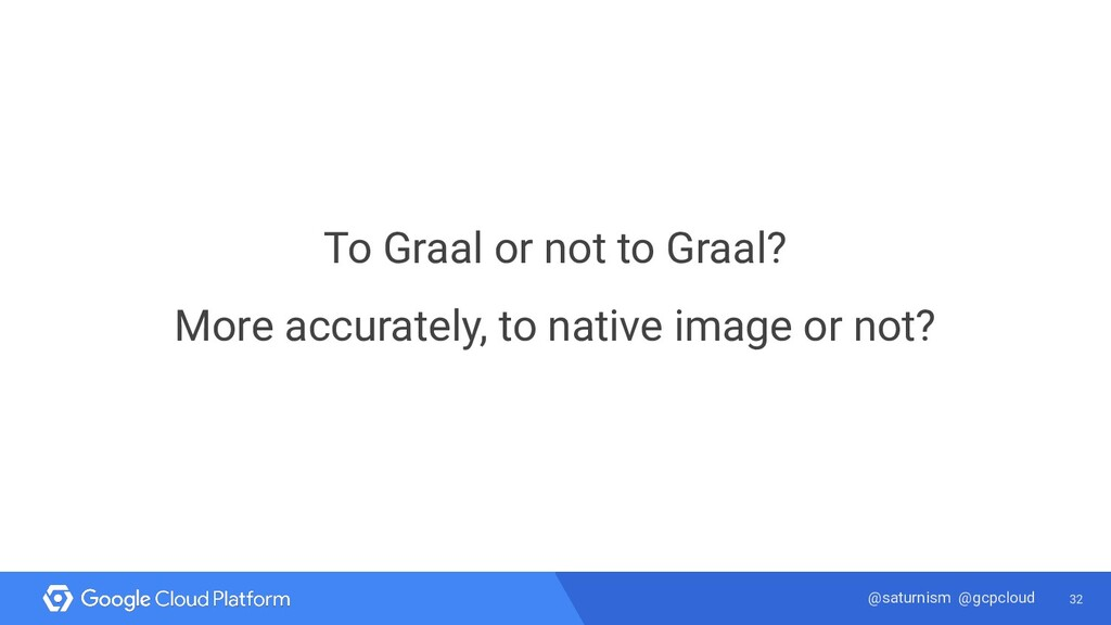 32 @saturnism @gcpcloud To Graal or not to Graa...