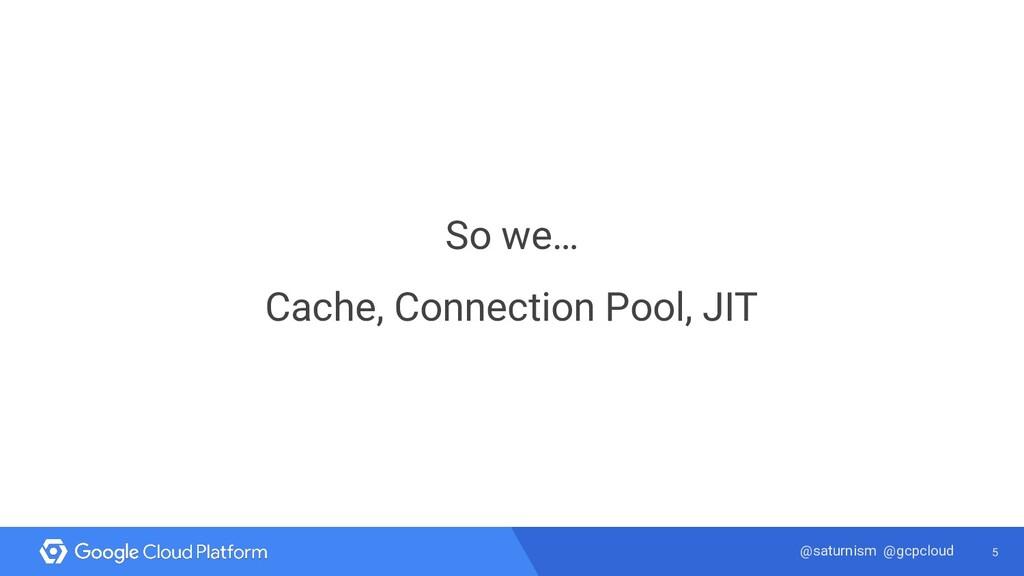5 @saturnism @gcpcloud So we… Cache, Connection...