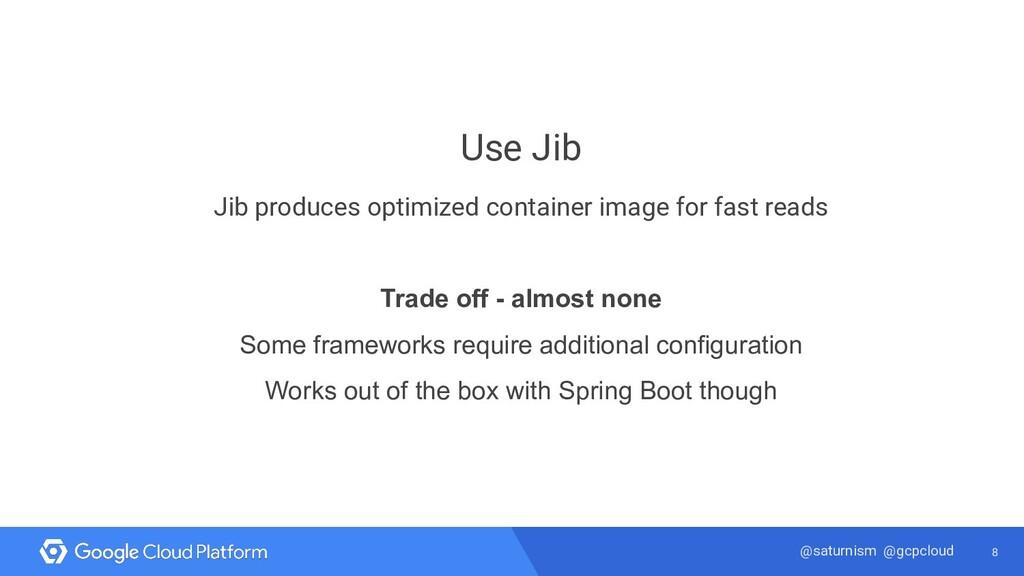 8 @saturnism @gcpcloud Use Jib Jib produces opt...