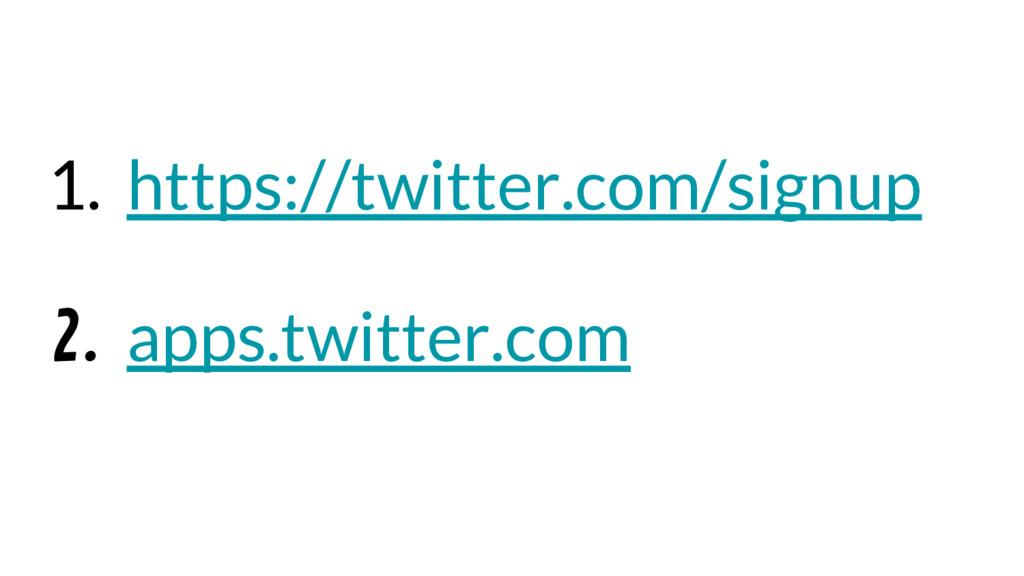 1. https://twitter.com/signup 2. apps.twitter.c...