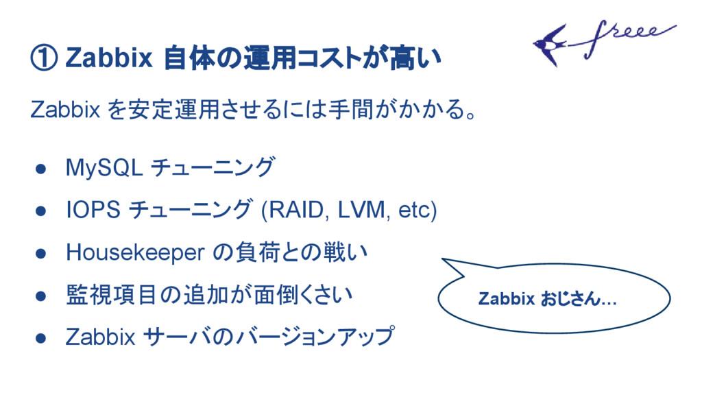 ① Zabbix 自体の運用コストが高い Zabbix を安定運用させるには手間がかかる。 ●...