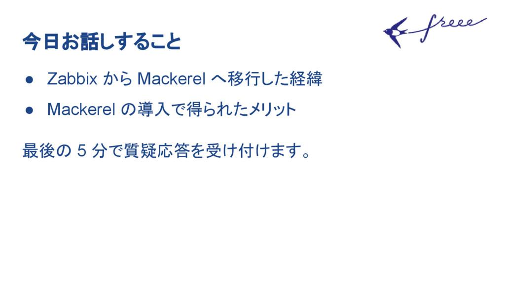今日お話しすること ● Zabbix から Mackerel へ移行した経緯 ● Macker...