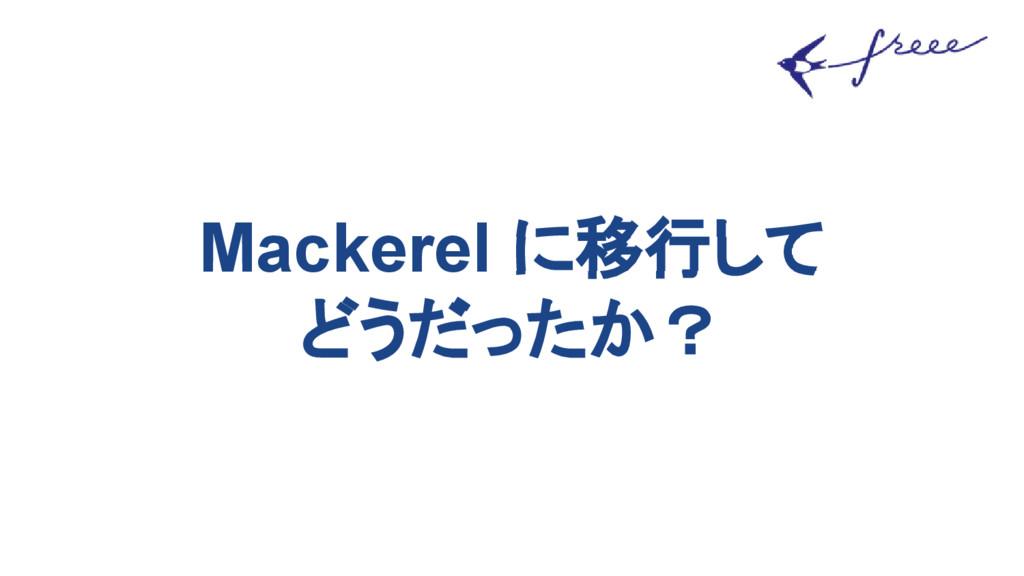 Mackerel に移行して どうだったか?