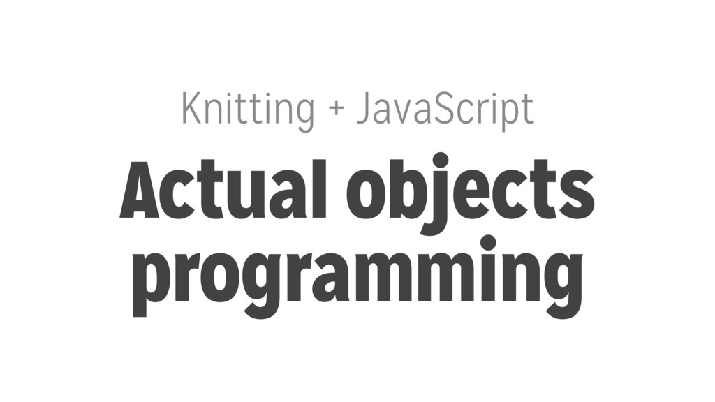 Knitting + JavaScript Actual objects programming