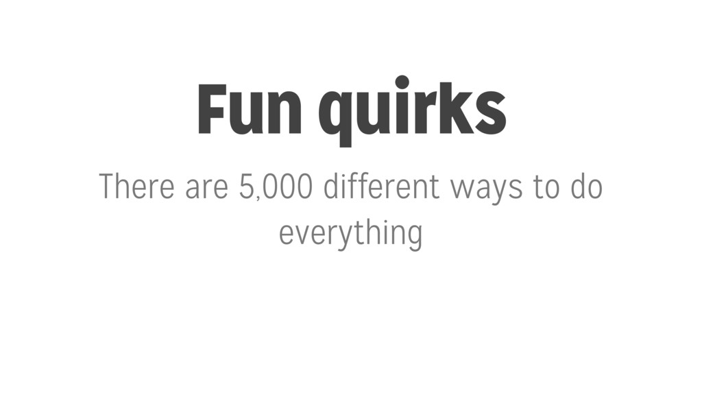 Fun quirks There are 5,000 different ways to do...
