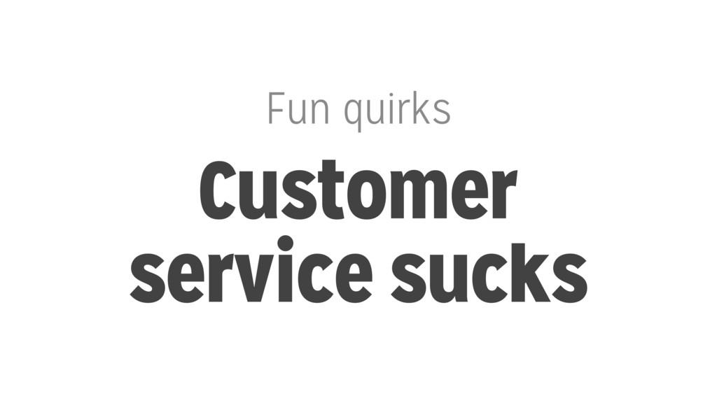 Fun quirks Customer service sucks
